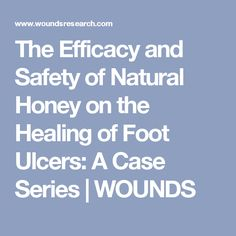 The Efficacy and Safety of Natural Honey on the Healing of Foot Ulcers: A Case Series | WOUNDS