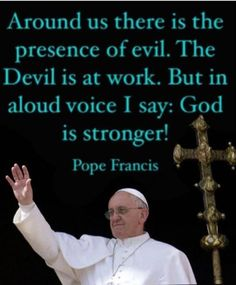 Around us there is the presence of evil. The Devil is at work. But in a loud voice I say: God is stronger! [Pope Francis]