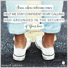 Jesus, when criticism comes, help me stay confident in my calling and grounded in the security of Your love. ~ Renee Swope <3