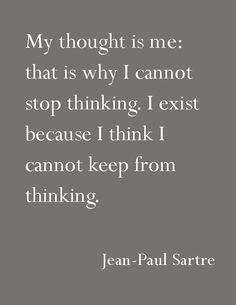 """My thought is me: that is why I cannot stop thinking. I exist because I think I cannot keep from thinking.""—Jean-Paul Sartre"