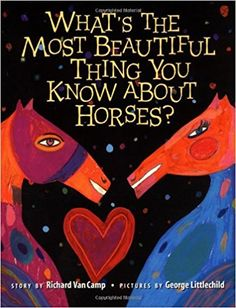 What's the Most Beautiful Thing You Know About Horses?: Richard Van Camp, George Littlechild.