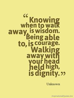"""Knowing when to walk away, is wisdom. Being able to, is courage. Walking away with your head held high, is dignity."" #inspirational"