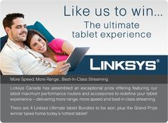 The Linksys Canada Ultimate Tablet Experience.  There are some amazing prizes to be won.  Go to facebook.com/ciscolinksyscanada to enter.