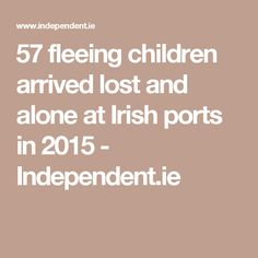 57 fleeing children arrived lost and alone at Irish ports in 2015 - Independent.ie