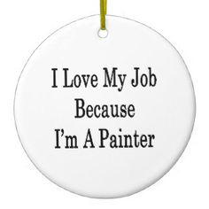 i love my work | Love My Job Because I'm A Painter Ornament