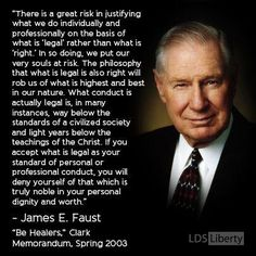 """""""The philosophy that what is 'legal' is also 'right' will rob us of what is highest and best in our nature. If you accept what is 'legal' as your standard of personal or professional conduct, you will deny yourself of that which is truly noble in your personal dignity and worth. [Your] own careful conscience and standard of high integrity ultimately must govern [your] conduct."""" –President James E. Faust www.pinterest.com/pin/24066179228988427"""