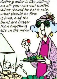 Maxine on aging.  Very funny....but unfortunately true! LOL