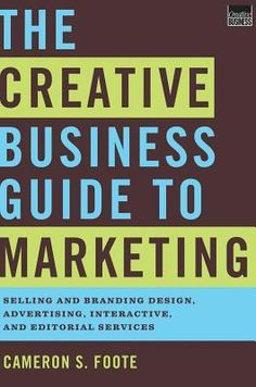 The Creative Business Guide to Marketing: Selling and Branding Design, Advertising, Interactive, and Editorial Services by Cameron S. Foote