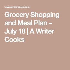 Grocery Shopping and Meal Plan – July 18 | A Writer Cooks
