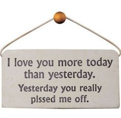 I love you more today than yesterday. Yesterday you really pissed me off!