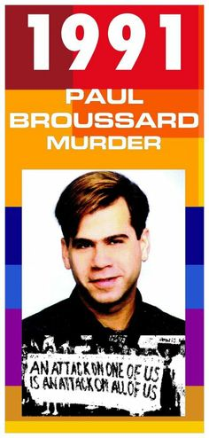 A gang of 10 youths asked Paul Broussard, 27, & his friends for directions to a gay club on July 4, 1991. They then chased the 3 on foot; Broussard was the only one not to escape. The youths beat him & inflicted multiple stab wounds. He died at the hospital.  All 10 of Broussard's assailants were convicted. 5 received probation, 3 got 15 years in prison, 1 got 25 years, and 1 got 45 years.