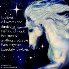 I believe in Unicorns and stardust and the kind of Magic that means anything is possible. Even fairytales. Especially fairytales.