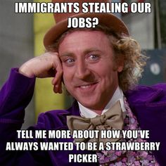 http://cf.chucklesnetwork.agj.co/items/5/6/2/7/8/immigrants-stealing-our-jobs-tell-me-more-about-how-youve-always-wanted-to-be-a-stra.jpg