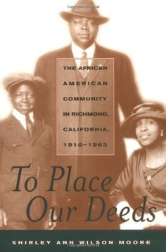 To Place Our Deeds: The African American Community in Richmond, California, 1910-1963 - To Place Our Deeds traces the development of the African American community in Richmond, California, a city on the San Francisco Bay. This readable, extremely well-researched social history, based on numerous oral histories, newspapers, and archival collections, is the first to examine the  ...