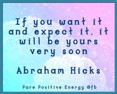 ....it will be yours very soon. Abraham-Hicks.