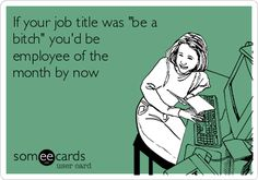 If your job title was 'be a bitch' you'd be employee of the month by now.