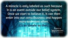 A miracle is only labeled as such because it is an event outside our belief system. Once we start to believe it, it can enter into our consciousness and happen more and more often. It's a simple as that. Anita Moorjani, Jim Rohn Quotes, Spiritual Dimensions, Manifesting Money, Spiritual Awareness, Anything Is Possible, How To Manifest, Inner Peace, Positive Thoughts