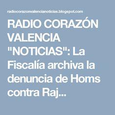 """RADIO CORAZÓN VALENCIA  """"NOTICIAS"""": La Fiscalía archiva la denuncia de Homs contra Raj..."""