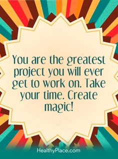 Positive Quote: You are the greatest project you will ever get to work on. Take your time. Create magic! www.HealthyPlace.com