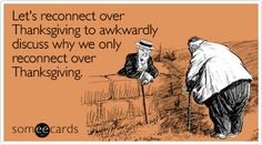 Let's reconnect over Thanksgiving to awkwardly discuss why we only reconnect over Thanksgiving.
