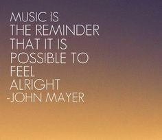 """""""Music is the reminder that it is possible to feel alright."""""""