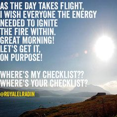 AS THE DAY TAKES FLIGHT, I WISH EVERYONE THE ENERGY NEEDED TO IGNITE  THE FIRE WITHIN. GREAT MORNING! LET'S GET IT,  ON PURPOSE!  WHERE'S MY CHECKLIST?? WHERE'S YOUR CHECKLIST?