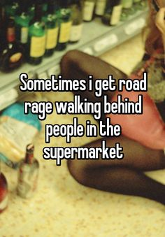 """Sometimes i get road rage walking behind people in the supermarket"""