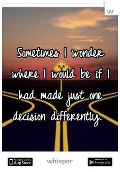 Sometimes I wonder where I would be if I had made just one decision differently.