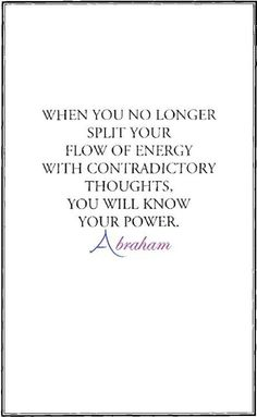 When you no longer split your flow of energy with contradictory thoughts, you will know your power. Abraham