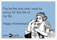 Funny Anniversary Ecard: Youre the only one I want to annoy for the rest of my life. Happy Anniversary!