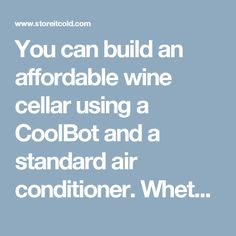 You can build an affordable wine cellar using a CoolBot and a standard air conditioner. Whether you are a restaurant sommelier working on your wine room or just want a temperature-controlled space for storing your home wine collection, the CoolBot can be a great solution for your wine storage needs. Traditional wine storage systems are expensive – our customers would rather invest in amazing wine to stock their cellar than an overpriced cooling system. Build your wine cellar with a CoolBot…