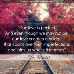 """""""Our love is perfect. And even though we may not be, our love creates a bridge that spans over our imperfections and joins us where it matters."""" - Steve Maraboli #quote #love"""