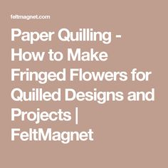 Paper Quilling - How to Make Fringed Flowers for Quilled Designs and Projects | FeltMagnet