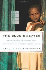 "The Blue Sweater tells the story of a woman who left her job as an international banker to spend her life learning about global poverty and to find ways to end it. It all started with a blue sweater that the author, Jacqueline Novogratz, gave away to Goodwill. Eleven years later she saw a little boy wearing the same sweater in Africa. While abroad, Novogratz learns about a new way to invest called ""patient capital"" and how it can help people be more self sufficient and change their lives."