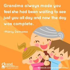 Grandma always made you feel she had been waiting to see just you all day and now the day was complete.