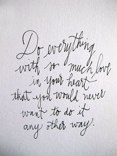 Do everything with so much love in your heart that you would never want to do it any other way.