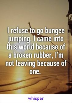 I refuse to go bungee jumping. I came into this world because of a broken rubber, I'm not leaving because of one.
