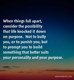 When things fall apart, consider the possibility that life knocked it down on purpose. Not to bully you, or to punish you, but to prompt y...
