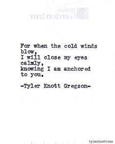 For when the cold winds blow, I will close my eyes calmly, knowing I am anchored to you. Typewriter Series by Tyler Knott Gregson The Words, Tyler Knott Gregson Quotes, Quotes To Live By, Me Quotes, Typewriter Series, Quotable Quotes, Word Porn, Poetry Quotes, Beautiful Words