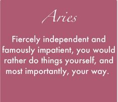 Aries haha yeah that's me. I like things how I like things which means I have to do things myself