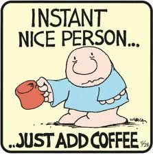 instant nice person... just add coffee lol