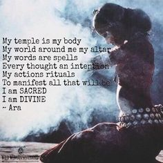 My temple is my body My world around me my altar My words are spells Every thought an intention My actions rituals To manifest all that will be I am SACRED I am DIVINE...ॐ