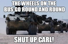 military-convoy | THE WHEELS ON THE BUS GO ROUND AND ROUND SHUT UP CARL! | image tagged in military-convoy,carl | made w/ Imgflip meme maker