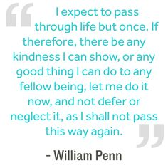 I expect to pass through life but once. If therefore, there be any kindness I can show, or any good thing I can do to any fellow being, let me do it now, and Life Changing Quotes, Life Quotes To Live By, Intj, Happy Quotes, Me Quotes, Quotable Quotes, Staff Motivation, Positive Quotes For Work, Kindness Quotes
