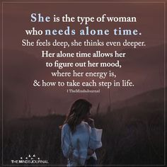 She is the type of woman who needs alone time. She feels deep, she thinks even deeper. Her alone time allows her to figure out her mood.
