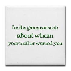 I'm the grammar snob...LOL!