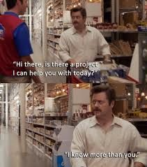"""""""I know more than you."""" Ron Swanson  This is essentially my husband 98.5% of the time."""