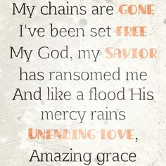 My chains are GONE, I've been set FREE. My God, My SAVIOR has ransomed me. And like a flood His mercy rains UNENDING LOVE, Amazing Grace.