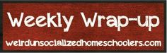 Weekly Wrap-Up: The Relaxing Week at Home Edition | Weird Unsocialized Homeschoolers