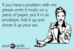Ecard: If you have a problem with me please write it nicely on a piece of paper, put it in an envelope, fold it up and shove it up  your ass.